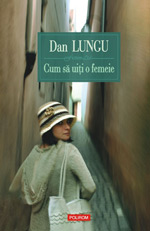 Cum sa uiti o femeie, Dan Lungu, Editura Polirom