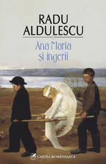 Ana Maria si ingerii, Radu Aldulescu, Editura Cartea Romaneasca